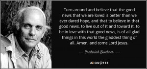 Turn around and believe that the good news that we are loved is better ...
