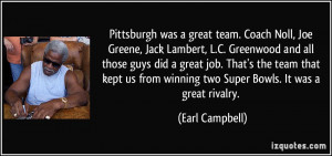 Pittsburgh was a great team. Coach Noll, Joe Greene, Jack Lambert, L.C ...