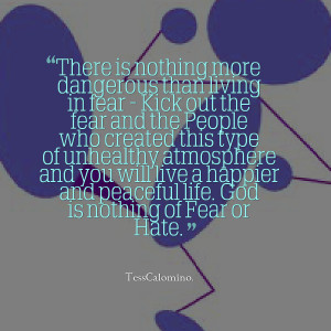 Quotes Picture: there is nothing more dangerous than living in fear ...