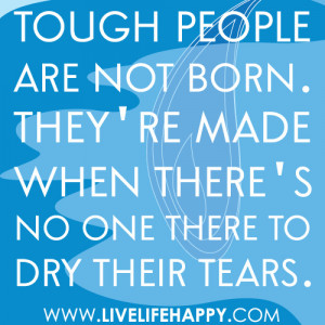 Tough people are not born. They're made when there's no one there to ...
