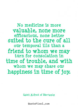 No medicine is more valuable, none more efficacious, none better ...
