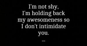 not shy. I'm holding back my awesomeness so I don't ...