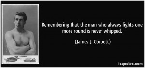 ... who always fights one more round is never whipped. - James J. Corbett