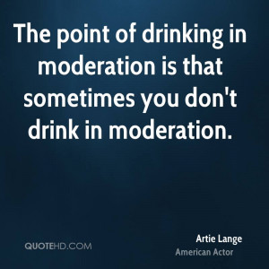 ... in moderation is that sometimes you don't drink in moderation