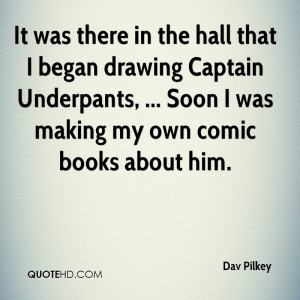 It was there in the hall that I began drawing Captain Underpants ...