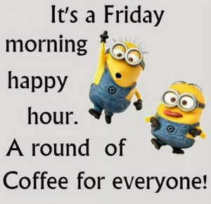 It's Friday morning happy hour. A round of Coffee for everyone!