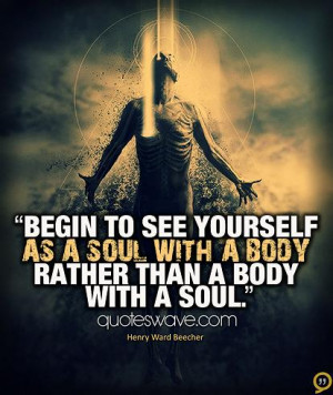 Begin to see yourself as a soul with a body rather than a body with a ...