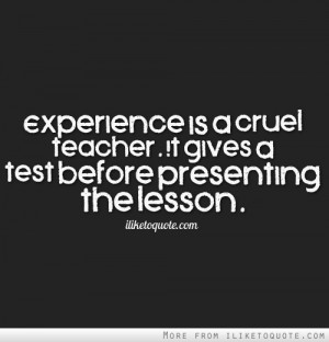 Experience is a cruel teacher. It gives a test before presenting the ...