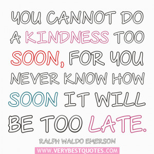 Kindness quotes, You cannot do a kindness too soon, for you never know ...