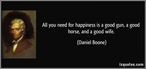 ... happiness is a good gun, a good horse, and a good wife. - Daniel Boone