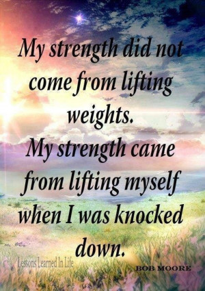 did not come from lifting weights. My Strength came from lifting ...