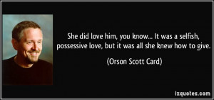 She did love him, you know... It was a selfish, possessive love, but ...
