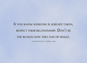 If you know someone is already taken, respect their relationship. Don ...
