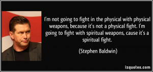 ... not a physical fight. I'm going to fight with spiritual weapons, cause