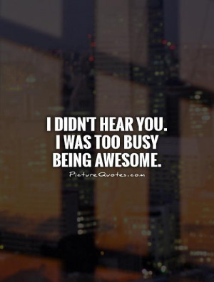 didn't hear you. I was too busy being awesome Picture Quote #1