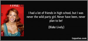 ... the wild party girl. Never have been, never plan to be! - Blake Lively