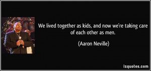 We lived together as kids, and now we're taking care of each other as ...