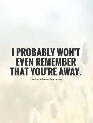 probably won't even remember that you're away Picture Quote #1