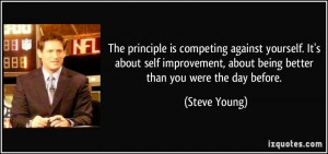 ... , about being better than you were the day before. - Steve Young