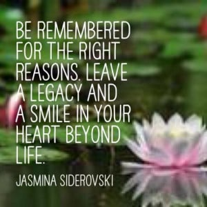 ... right reasons. Leave a legacy and a smile in your heart beyond life