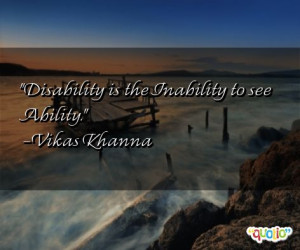 Disability is the Inability to see Ability. -Vikas Khanna