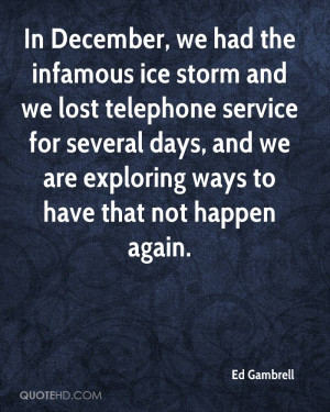In December, we had the infamous ice storm and we lost telephone ...