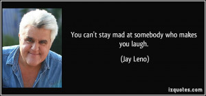 You can't stay mad at somebody who makes you laugh. Jay Leno