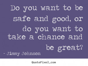 ... be safe and good, or do you want.. Jimmy Johnson inspirational quote