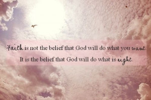 Faith Is Not the belief that God will do what you want ~ Faith Quote