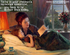 To be in your children;s memories tomorrow , you have to be in their ...