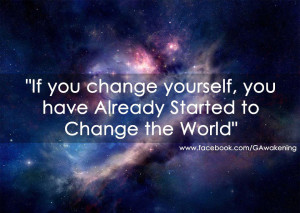 If you change yourself you have already started to change the world