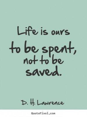 ... is ours to be spent, not to be saved. D. H. Lawrence great life quote