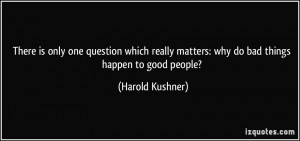 ... matters: why do bad things happen to good people? - Harold Kushner