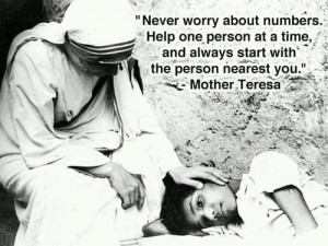 Never worry about numbers. Help one person at a time, and always start ...
