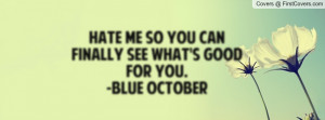 hate me so you can finally see what's good for you. -blue october ...