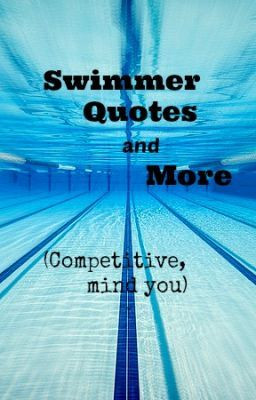 Swimmer quotes and more (Competitive, mind you)