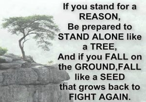 be prepared to stand alone like a tree and if you fall on the ground ...