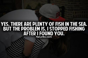 ... fish in the sea. But the problem is, i stopped fishing after i found