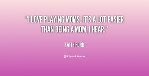 """love playing moms. It's a lot easier than being a mom, I hear."""""""