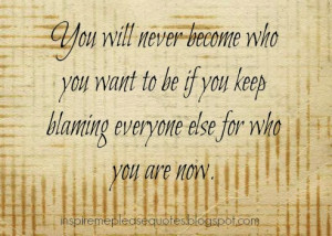 ... you want to be if you keep blaming everyone else for who you are now
