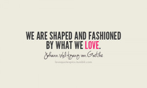 ... are shaped and fashioned by what we love.~ johann wolfgang von goethe