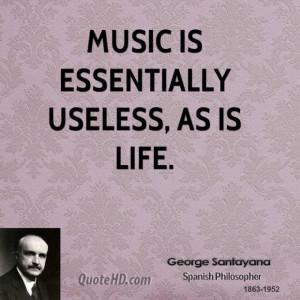 George santayana philosopher music is essentially useless as is