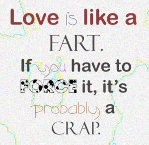 Love is like a fart.