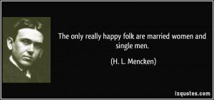 ... really happy folk are married women and single men. - H. L. Mencken