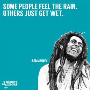 "Some people feel the rain. Others just get wet."" ~Bob Marley"