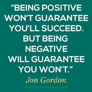 Being positive won't guarantee you'll succeed. But being negative ...