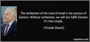 ... Zionism. Without settlement, we will not fulfill Zionism. It's that