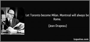 Let Toronto become Milan. Montreal will always be Rome. - Jean Drapeau