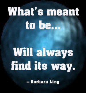 Whats meant to be...will always find its way.
