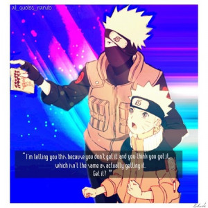 """... , which isn't the same as actually getting it. Get it?""""-- Kakashi"""